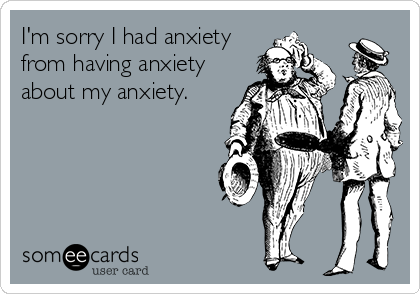 I'm sorry I had anxiety from having anxiety about my anxiety.