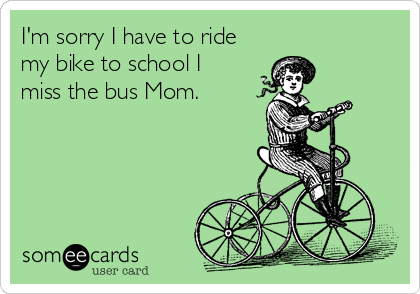 I'm sorry I have to ride my bike to school I miss the bus Mom.