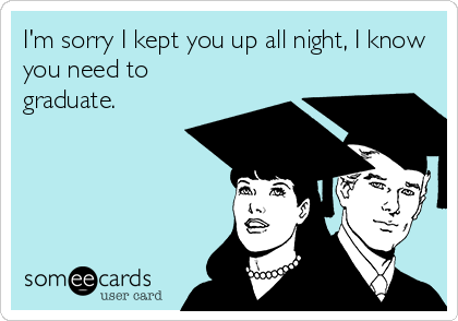 I'm sorry I kept you up all night, I know you need to graduate.