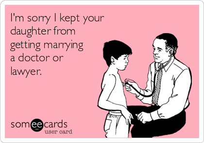 I'm sorry I kept your daughter from getting marrying a doctor or lawyer.