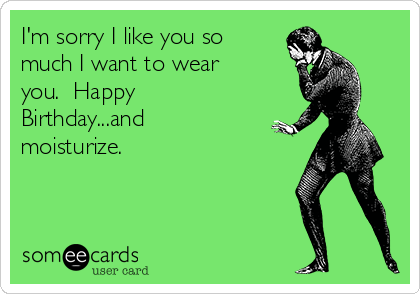 I'm sorry I like you so much I want to wear you.  Happy Birthday...and moisturize.