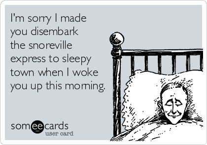 I'm sorry I made you disembark the snoreville express to sleepy town when I woke you up this morning.