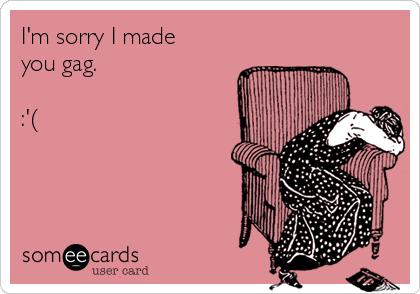 I'm sorry I made you gag.   :'(