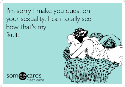 I'm sorry I make you question your sexuality. I can totally see how that's my fault.