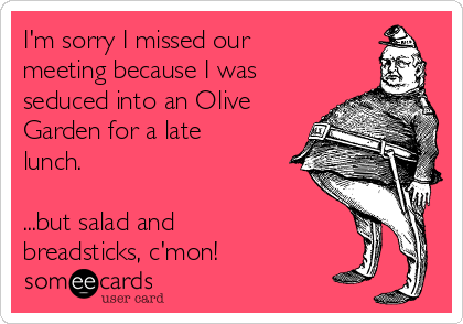 I'm sorry I missed our meeting because I was seduced into an Olive Garden for a late lunch.  ...but salad and breadsticks, c'mon!