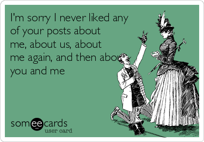 I'm sorry I never liked any of your posts about me, about us, about me again, and then about you and me