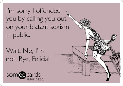 I'm sorry I offended you by calling you out on your blatant sexism in public.  Wait. No, I'm not. Bye, Felicia!