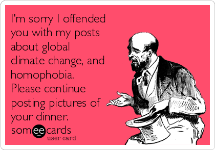 I'm sorry I offended you with my posts about global climate change, and homophobia. Please continue posting pictures of your dinner.