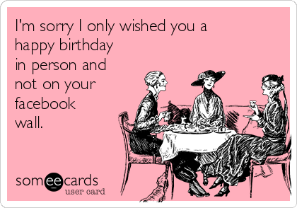 I'm sorry I only wished you a happy birthday in person and not on your facebook wall.