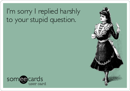 I'm sorry I replied harshly to your stupid question.