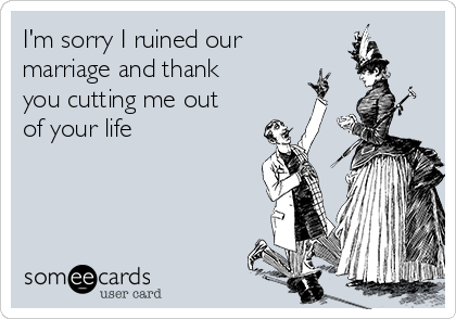 I'm sorry I ruined our marriage and thank you cutting me out of your life