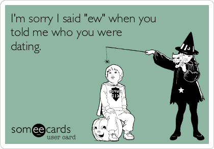 """I'm sorry I said """"ew"""" when you told me who you were dating."""