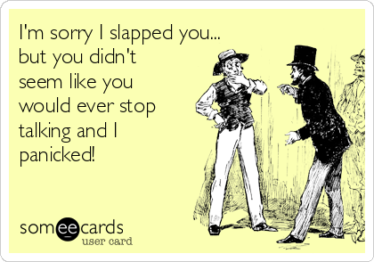I'm sorry I slapped you... but you didn't seem like you would ever stop talking and I panicked!