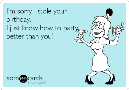 I'm sorry I stole your birthday. I just know how to party better than you!