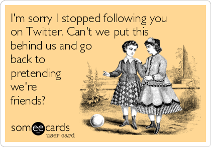 I'm sorry I stopped following you on Twitter. Can't we put this behind us and go back to pretending we're friends?