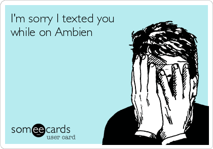 I'm sorry I texted you while on Ambien