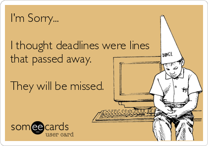 I'm Sorry...  I thought deadlines were lines that passed away.  They will be missed.