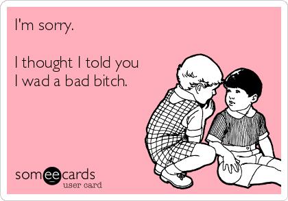 I'm sorry.  I thought I told you I wad a bad bitch.