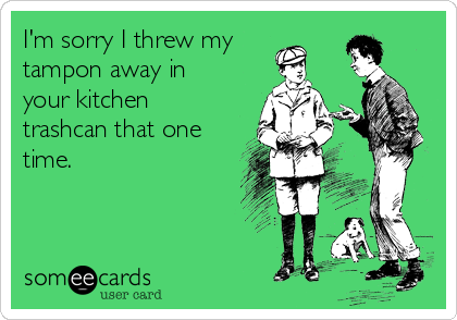 I'm sorry I threw my tampon away in your kitchen trashcan that one time.