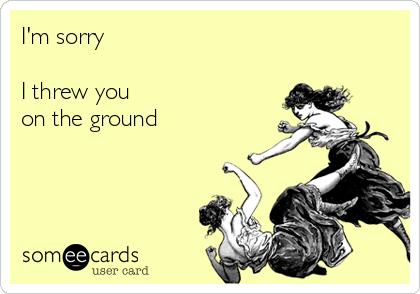 I'm sorry  I threw you on the ground