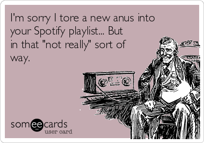 "I'm sorry I tore a new anus into your Spotify playlist... But in that ""not really"" sort of way."