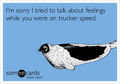 I'm sorry I tried to talk about feelings while you were on trucker speed.