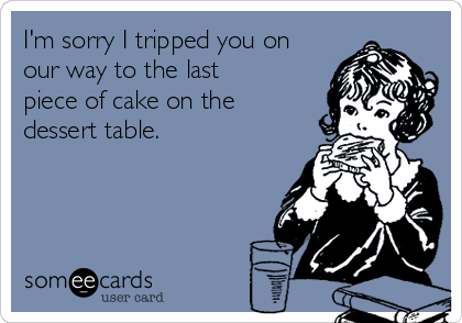 I'm sorry I tripped you on our way to the last piece of cake on the dessert table.