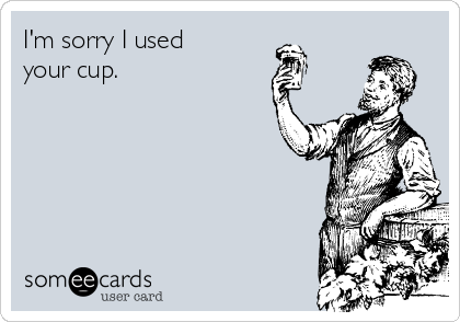 I'm sorry I used your cup.