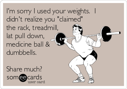 "I'm sorry I used your weights.  I didn't realize you ""claimed"" the rack, treadmill, lat pull down, medicine ball & dumbbells.    Share much?"