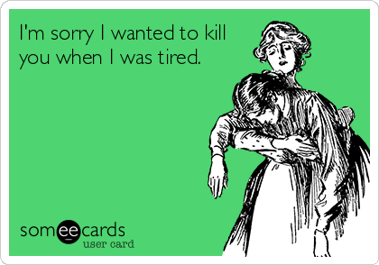 I'm sorry I wanted to kill you when I was tired.