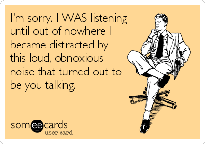 I'm sorry. I WAS listening until out of nowhere I became distracted by this loud, obnoxious noise that turned out to be you talking.