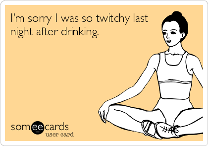 I'm sorry I was so twitchy last night after drinking.