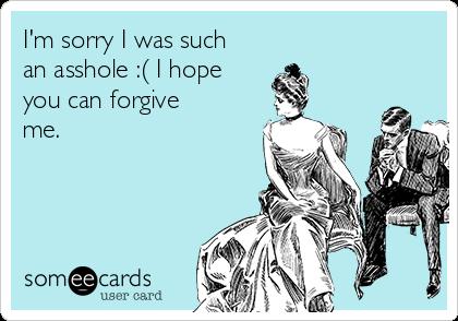 I'm sorry I was such an asshole :( I hope you can forgive me.