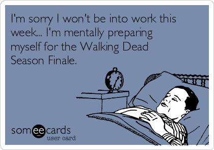 I'm sorry I won't be into work this week... I'm mentally preparing myself for the Walking Dead Season Finale.