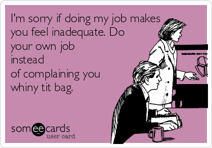 I'm sorry if doing my job makes you feel inadequate. Do your own job instead of complaining you whiny tit bag.