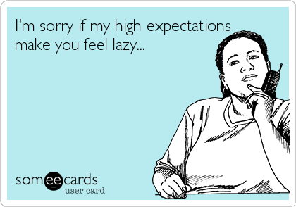 I'm sorry if my high expectations make you feel lazy...