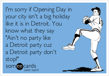 "I'm sorry if Opening Day in your city isn't a big holiday like it is in Detroit. You know what they say ""Ain't no party like a Detroit party cuz a Detroit party don't  stop!"""