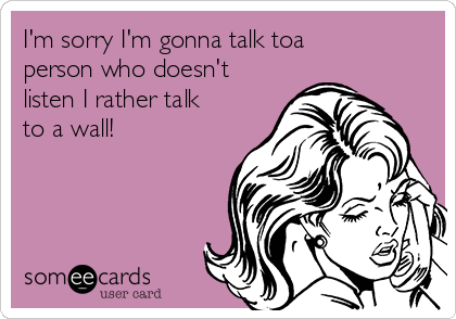 I'm sorry I'm gonna talk toa person who doesn't listen I rather talk to a wall!