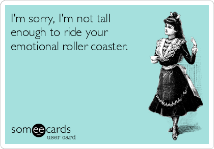 I'm sorry, I'm not tall enough to ride your emotional roller coaster.