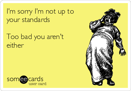 I'm sorry I'm not up to your standards  Too bad you aren't either