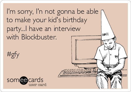 I'm sorry, I'n not gonna be able  to make your kid's birthday party...I have an interview with Blockbuster.  #gfy