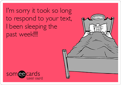 I'm sorry it took so long to respond to your text, I been sleeping the past week!!!!