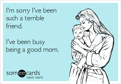 I'm sorry I've been such a terrible friend.  I've been busy being a good mom.