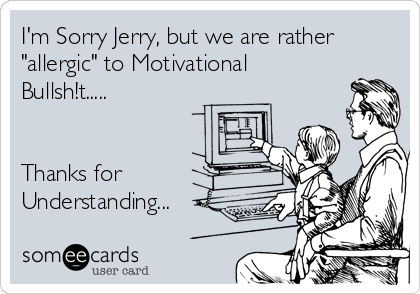 """I'm Sorry Jerry, but we are rather """"allergic"""" to Motivational Bullsh!t.....   Thanks for Understanding..."""