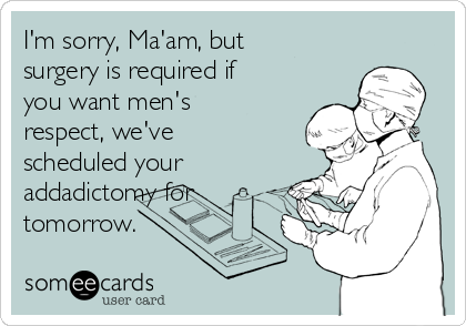 I'm sorry, Ma'am, but surgery is required if you want men's respect, we've scheduled your addadictomy for tomorrow.