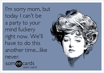 I'm sorry mom, but today I can't be a party to your mind fuckery right now. We'll have to do this another time....like never.