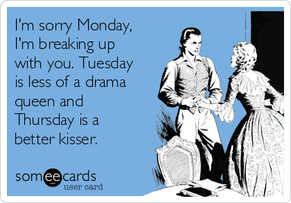 I'm sorry Monday, I'm breaking up with you. Tuesday is less of a drama queen and Thursday is a better kisser.