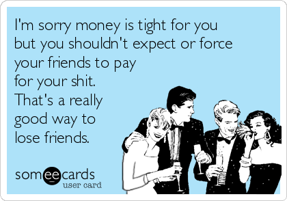I'm sorry money is tight for you but you shouldn't expect or force your friends to pay for your shit. That's a really good way to lose friends.