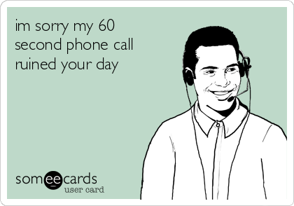 im sorry my 60 second phone call ruined your day