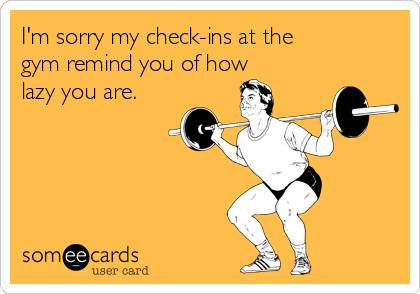 I'm sorry my check-ins at the gym remind you of how lazy you are.